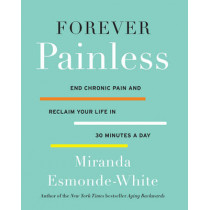 Forever Painless: End Chronic Pain and Reclaim Your Life in 30 Minutes a Day by Miranda Esmonde-White, 9780062448668