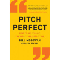 Pitch Perfect: How to Say It Right the First Time, Every Time by Bill McGowan, 9780062472939