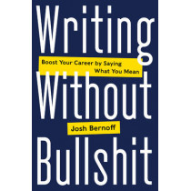 Writing Without Bullshit: Boost Your Career by Saying What You Mean by Josh Bernoff, 9780062477156