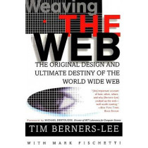 Weaving the Web: The Original Design and Ultimate Destiny of the World Wide Web by Sir Tim Berners-Lee, 9780062515872