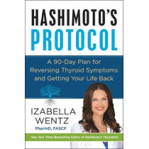 Hashimoto's Protocol: A 90-Day Plan for Reversing Thyroid Symptoms and Getting Your Life Back by Izabella Wentz, 9780062571298