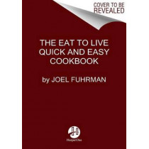 Eat to Live Quick and Easy Cookbook: 131 Delicious Recipes for Fast and Sustained Weight Loss, Reversing Disease, and Lifelong Health by Dr Joel Fuhrman, 9780062684950