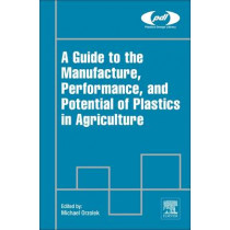 A Guide to the Manufacture, Performance, and Potential of Plastics in Agriculture by Michael Orzolek, 9780081021705