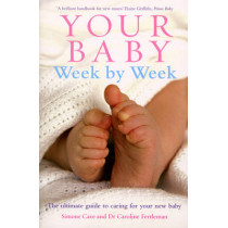 Your Baby Week By Week: The ultimate guide to caring for your new baby - FULLY UPDATED JUNE 2018 by Simone Cave, 9780091910556