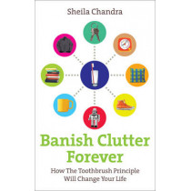 Banish Clutter Forever: How the Toothbrush Principle Will Change Your Life by Sheila Chandra, 9780091935023