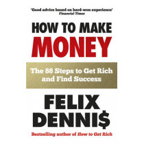 How to Make Money: The 88 Steps to Get Rich and Find Success by Felix Dennis, 9780091935542