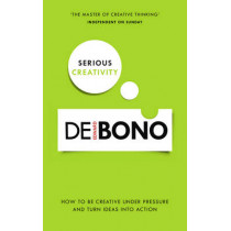 Serious Creativity: How to be creative under pressure and turn ideas into action by Edward De Bono, 9780091939700