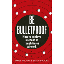Be Bulletproof: How to achieve success in tough times at work by James Brooke, 9780091939816