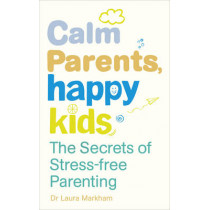 Calm Parents, Happy Kids: The Secrets of Stress-free Parenting by Laura Markham, 9780091955205