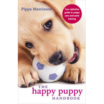 The Happy Puppy Handbook: Your Definitive Guide to Puppy Care and Early Training by Pippa Mattinson, 9780091957261