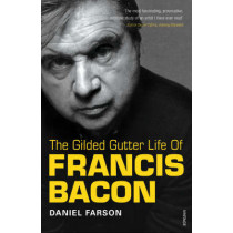 The Gilded Gutter Life Of Francis Bacon: The Authorized Biography by Daniel Farson, 9780099307815