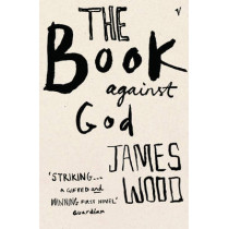 The Book Against God by James Wood, 9780099453574