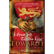 A Great and Terrible King: Edward I and the Forging of Britain by Marc Morris, 9780099481751