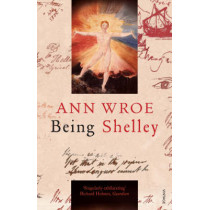 Being Shelley: The Poet's Search for Himself by Ann Wroe, 9780099507895