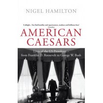 American Caesars: Lives of the US Presidents, from Franklin D. Roosevelt to George W. Bush by Nigel Hamilton, 9780099520412