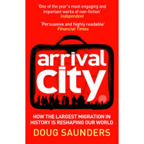 Arrival City: How the Largest Migration in History is Reshaping Our World by Doug Saunders, 9780099522393