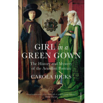 Girl in a Green Gown: The History and Mystery of the Arnolfini Portrait by Carola Hicks, 9780099526896