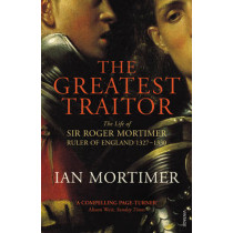 The Greatest Traitor: The Life of Sir Roger Mortimer, 1st Earl of March by Ian Mortimer, 9780099552222
