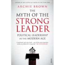 The Myth of the Strong Leader: Political Leadership in the Modern Age by Archie Brown, 9780099554851