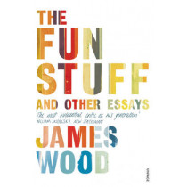 The Fun Stuff and Other Essays by James Wood, 9780099575757