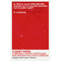 A Quiet Word: Lobbying, Crony Capitalism and Broken Politics in Britain by Tamasin Cave, 9780099578314