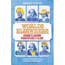Worlds Elsewhere: Journeys Around Shakespeare's Globe by Andrew Dickson, 9780099578956
