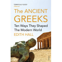 The Ancient Greeks: Ten Ways They Shaped the Modern World by Edith Hall, 9780099583646