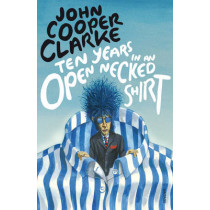 Ten Years in an Open Necked Shirt by John Cooper Clarke, 9780099583769