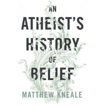An Atheist's History of Belief: Understanding Our Most Extraordinary Invention by Matthew Kneale, 9780099584421