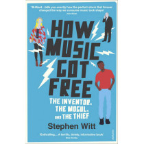 How Music Got Free: The Inventor, the Music Man, and the Thief by Stephen Witt, 9780099590071