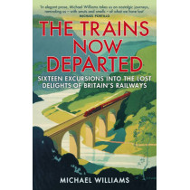 The Trains Now Departed: Sixteen Excursions into the Lost Delights of Britain's Railways by Michael Williams, 9780099590583