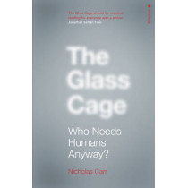 The Glass Cage: Who Needs Humans Anyway by Nicholas Carr, 9780099597452
