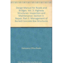 Design Manual for Roads and Bridges. Vol. 3: Highway Structures: Inspection and Maintenance: Section 3: Repair. Part 5: Management of Buried Concrete Box Structures by Stationery Office, 9780115526039