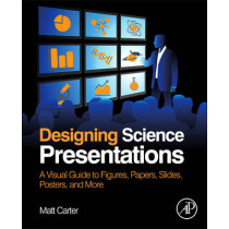 Designing Science Presentations: A Visual Guide to Figures, Papers, Slides, Posters, and More by Matt Carter, 9780123859693