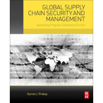 Global Supply Chain Security and Management: Appraising Programs, Preventing Crimes by Darren Prokop, 9780128007488