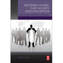 Becoming a Global Chief Security Executive Officer: A How to Guide for Next Generation Security Leaders by Roland Cloutier, 9780128027820