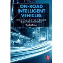 On-Road Intelligent Vehicles: Motion Planning for Intelligent Transportation Systems by Rahul Kala, 9780128037294
