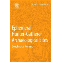 Ephemeral Hunter-Gatherer Archaeological Sites: Geophysical Research by Jason Thompson, 9780128044421