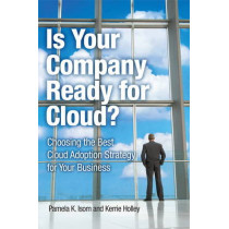 Is Your Company Ready for Cloud: Choosing the Best Cloud Adoption Strategy for Your Business by Pamela Isom, 9780132599849