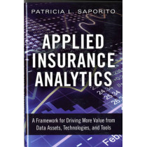 Applied Insurance Analytics: A Framework for Driving More Value from Data Assets, Technologies, and Tools by Patricia Saporito, 9780133760361