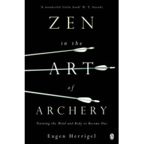 Zen in the Art of Archery: Training the Mind and Body to Become One by Eugen Herrigel, 9780140190748