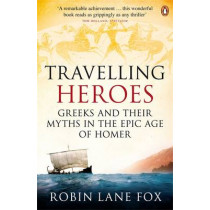 Travelling Heroes: Greeks and their myths in the epic age of Homer by Robin Lane Fox, 9780140244991