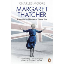 Margaret Thatcher: The Authorized Biography, Volume Two: Everything She Wants by Charles Moore, 9780140279627