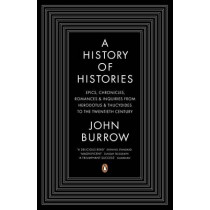 A History of Histories: Epics, Chronicles, Romances and Inquiries from Herodotus and Thucydides to the Twentieth Century by John Burrow, 9780140283792