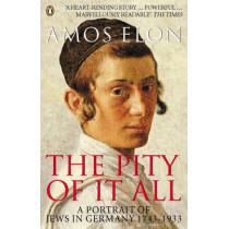 The Pity of it All: A Portrait of Jews in Germany 1743-1933 by Amos Elon, 9780140283945