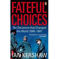 Fateful Choices: Ten Decisions that Changed the World, 1940-1941 by Ian Kershaw, 9780141014180