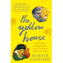The Yellow House: Van Gogh, Gauguin, and Nine Turbulent Weeks in Arles by Martin Gayford, 9780141016733