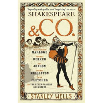 Shakespeare and Co.: Christopher Marlowe, Thomas Dekker, Ben Jonson, Thomas Middleton, John Fletcher and the Other Players in His Story by Stanley Wells, 9780141017136