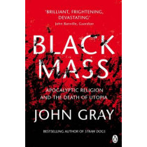 Black Mass: Apocalyptic Religion and the Death of Utopia by John Gray, 9780141025988