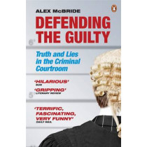 Defending the Guilty: Truth and Lies in the Criminal Courtroom by Alex McBride, 9780141042725
